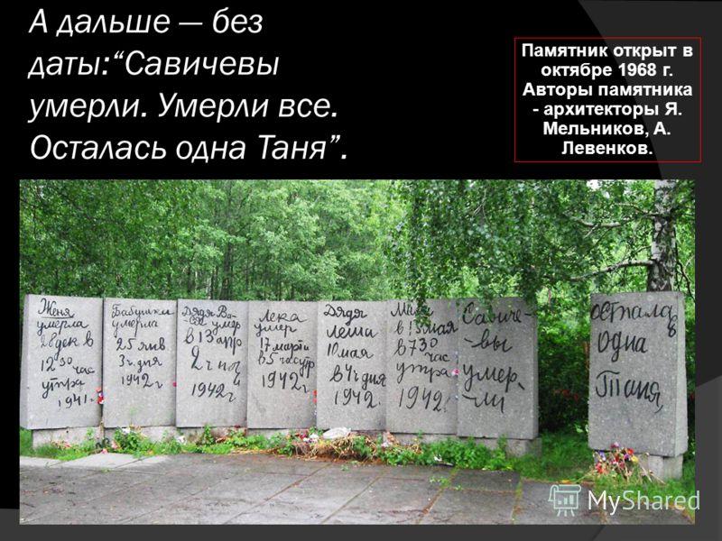 А дальше без даты:Савичевы умерли. Умерли все. Осталась одна Таня. Памятник открыт в октябре 1968 г. Авторы памятника - архитекторы Я. Мельников, А. Левенков.