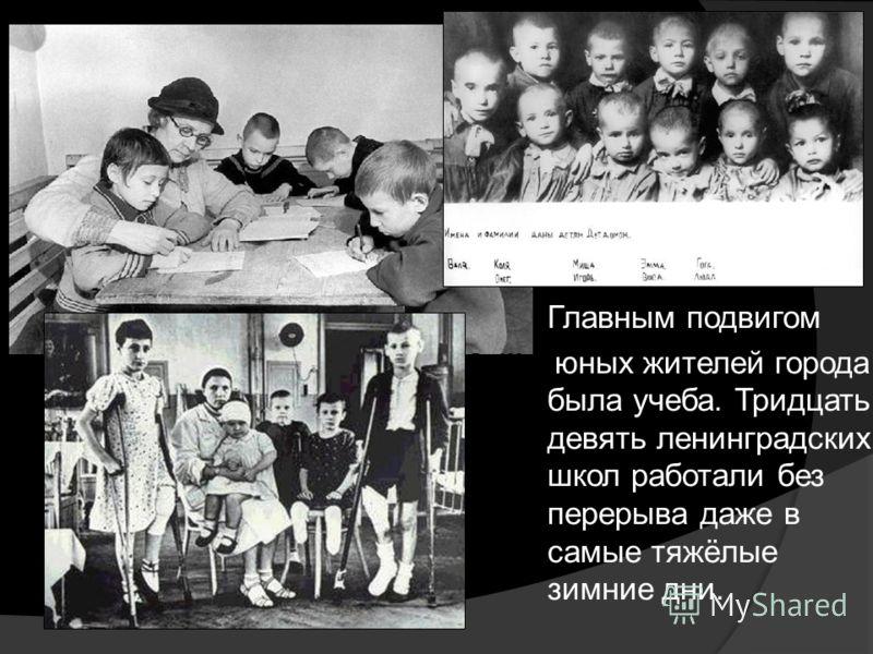 Главным подвигом юных жителей города была учеба. Тридцать девять ленинградских школ работали без перерыва даже в самые тяжёлые зимние дни.
