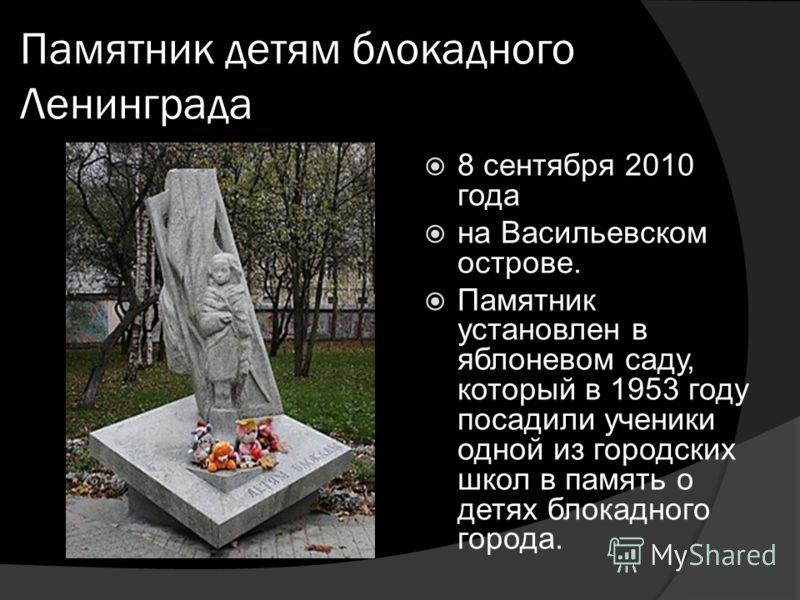 8 сентября 2010 года на Васильевском острове. Памятник установлен в яблоневом саду, который в 1953 году посадили ученики одной из городских школ в память о детях блокадного города. Памятник детям блокадного Ленинграда