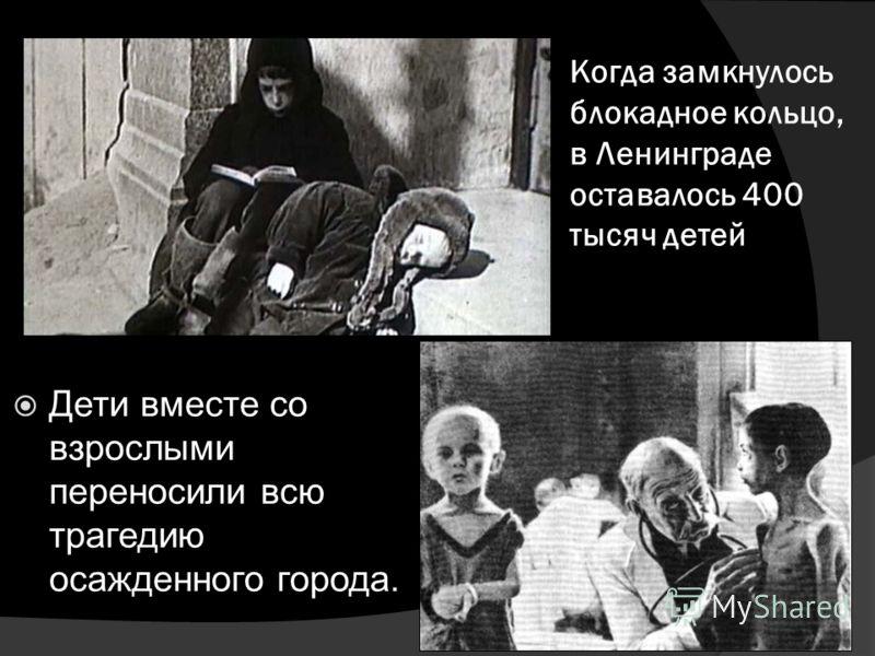 Когда замкнулось блокадное кольцо, в Ленинграде оставалось 400 тысяч детей Дети вместе со взрослыми переносили всю трагедию осажденного города.