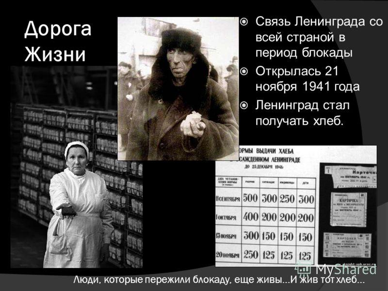 Люди, которые пережили блокаду, еще живы…И жив тот хлеб… Связь Ленинграда со всей страной в период блокады Открылась 21 ноября 1941 года Ленинград стал получать хлеб. Дорога Жизни