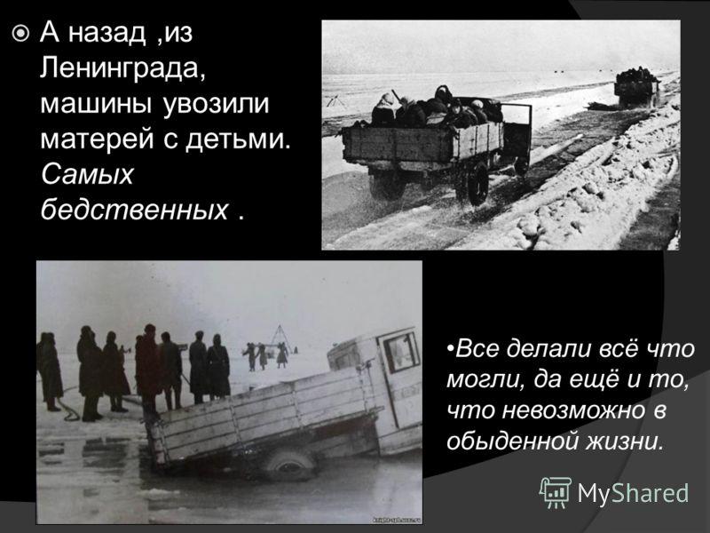 А назад,из Ленинграда, машины увозили матерей с детьми. Самых бедственных. Все делали всё что могли, да ещё и то, что невозможно в обыденной жизни.