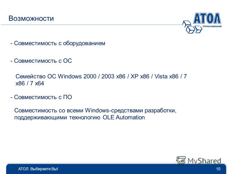 АТОЛ. Выбираете Вы!10 Возможности - Совместимость с оборудованием - Совместимость с ОС - Совместимость c ПО Совместимость со всеми Windows-средствами разработки, поддерживающими технологию OLE Automation Семейство ОС Windows 2000 / 2003 x86 / XP x86