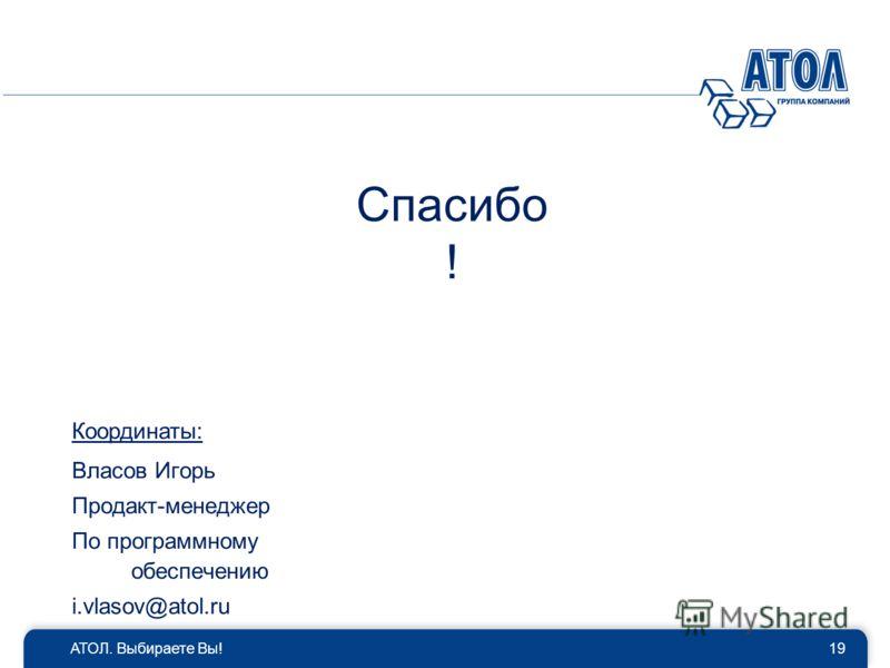 Спасибо ! АТОЛ. Выбираете Вы!19 Координаты: Власов Игорь Продакт-менеджер По программному обеспечению i.vlasov@atol.ru