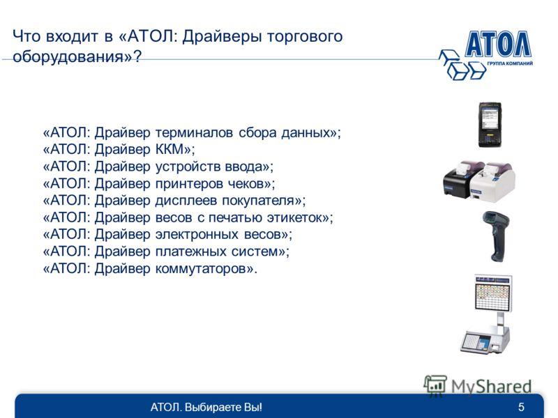 АТОЛ. Выбираете Вы!5 Что входит в «АТОЛ: Драйверы торгового оборудования»? «АТОЛ: Драйвер терминалов сбора данных»; «АТОЛ: Драйвер ККМ»; «АТОЛ: Драйвер устройств ввода»; «АТОЛ: Драйвер принтеров чеков»; «АТОЛ: Драйвер дисплеев покупателя»; «АТОЛ: Дра