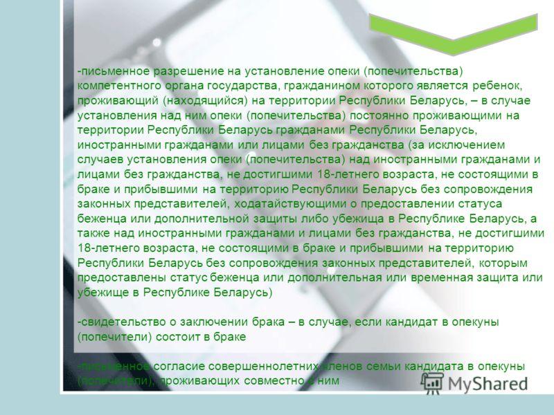 -письменное разрешение на установление опеки (попечительства) компетентного органа государства, гражданином которого является ребенок, проживающий (находящийся) на территории Республики Беларусь, – в случае установления над ним опеки (попечительства)