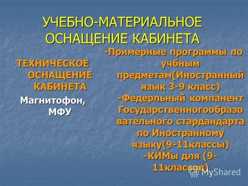 УЧЕБНО-МАТЕРИАЛЬНОЕ ОСНАЩЕНИЕ КАБИНЕТА ТЕХНИЧЕСКОЕ ОСНАЩЕНИЕ КАБИНЕТА Магнитофон, МФУ -Примерные программы по учбным предметам(Иностранный язык 3-9 класс) -Федерльный компанент Государственногообразо вательного стардандарта по Иностранному языку(9-11