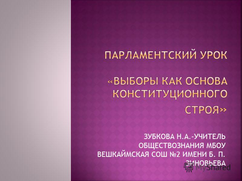 ЗУБКОВА Н.А.-УЧИТЕЛЬ ОБЩЕСТВОЗНАНИЯ МБОУ ВЕШКАЙМСКАЯ СОШ 2 ИМЕНИ Б. П. ЗИНОВЬЕВА