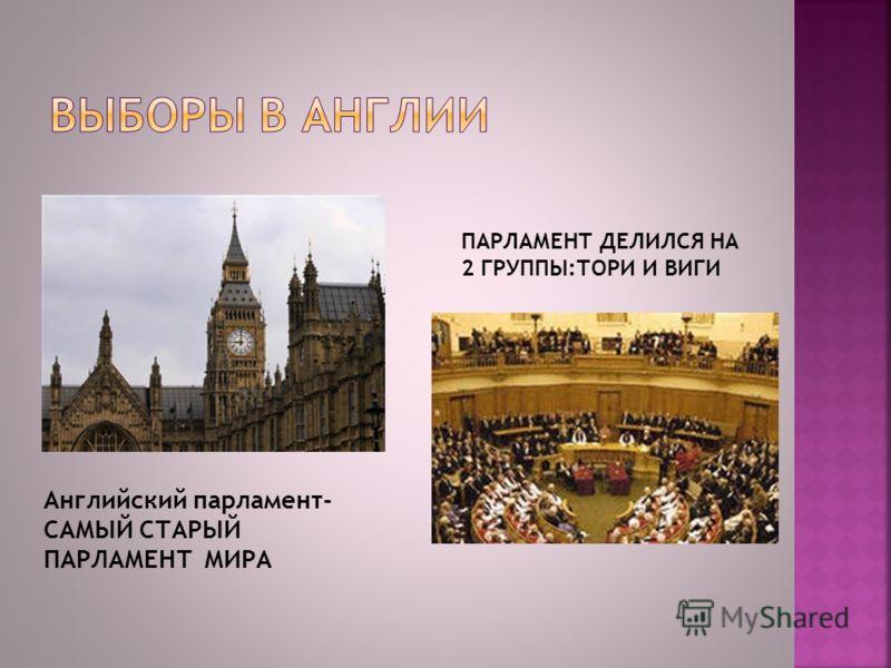 Английский парламент- САМЫЙ СТАРЫЙ ПАРЛАМЕНТ МИРА ПАРЛАМЕНТ ДЕЛИЛСЯ НА 2 ГРУППЫ:ТОРИ И ВИГИ