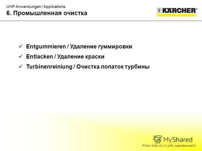 PCI-ts / 2009_03_11_UHP_Applications.ppt 32 UHP Anwendungen / Applications 6. Промышленная очистка Entgummieren / Удаление гуммировки Entlacken / Удаление краски Turbinenreiniung / Очистка лопаток турбины