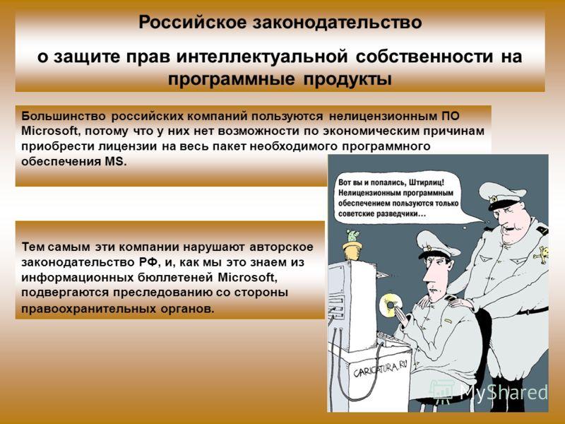 Большинство российских компаний пользуются нелицензионным ПО Microsoft, потому что у них нет возможности по экономическим причинам приобрести лицензии на весь пакет необходимого программного обеспечения MS. Российское законодательство о защите прав и