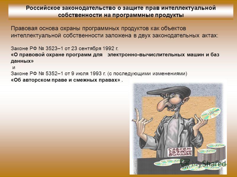 Российское законодательство о защите прав интеллектуальной собственности на программные продукты Законе РФ 3523–1 от 23 сентября 1992 г. «О правовой охране программ для электронно-вычислительных машин и баз данных» и Законе РФ 5352–1 от 9 июля 1993 г