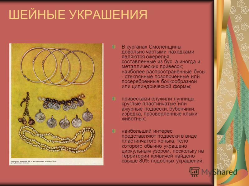 ШЕЙНЫЕ УКРАШЕНИЯ В курганах Смоленщины довольно частыми находками являются ожерелья, составленные из бус, а иногда и металлических привесок; наиболее распространённые бусы - стеклянные позолоченные или посеребрённые бочкообразной или цилиндрической ф