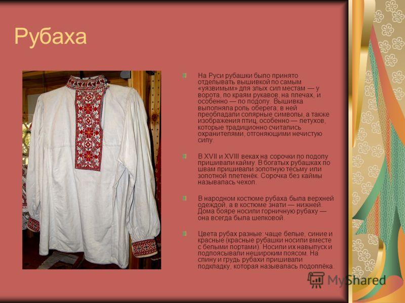 Рубаха На Руси рубашки было принято отделывать вышивкой по самым «уязвимым» для злых сил местам у ворота, по краям рукавов, на плечах, и особенно по подолу. Вышивка выполняла роль оберега; в ней преобладали солярные символы, а также изображения птиц,