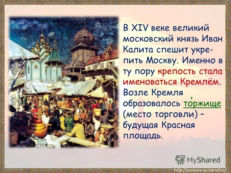 В XIV веке великий московский князь Иван Калита спешит укре- пить Москву. Именно в ту пору крепость стала именоваться Кремлём. Возле Кремля образовалось торжище (место торговли) – будущая Красная площадь. ʹ