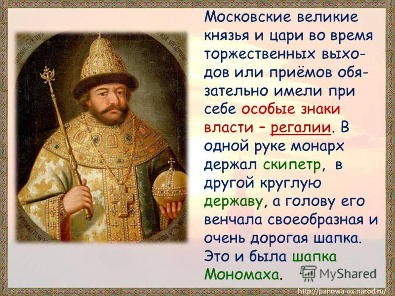 Московские великие князья и цари во время торжественных выхо- дов или приёмов обя- зательно имели при себе особые знаки власти – регалии. В одной руке монарх держал скипетр, в другой круглую державу, а голову его венчала своеобразная и очень дорогая