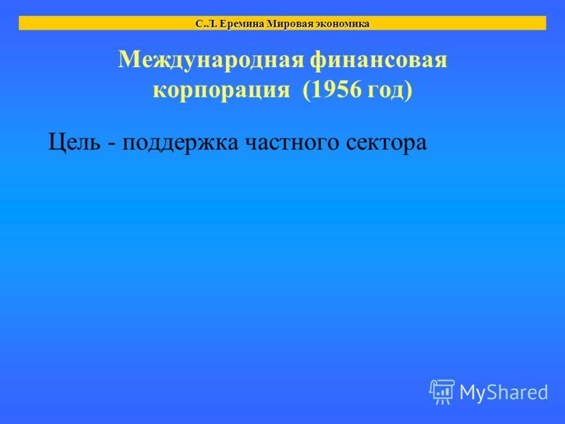 Международная финансовая корпорация (1956 год) Цель - поддержка частного сектора С.Л. Еремина Мировая экономика