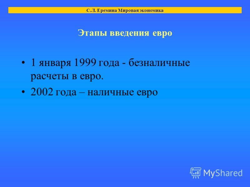 Этапы введения евро 1 января 1999 года - безналичные расчеты в евро. 2002 года – наличные евро С.Л. Еремина Мировая экономика
