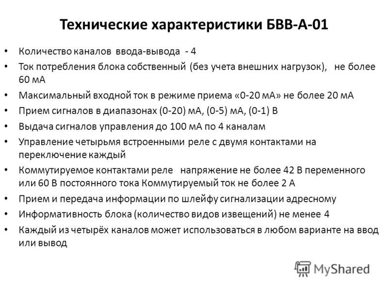 Технические характеристики БВВ-А-01 Количество каналов ввода-вывода - 4 Ток потребления блока собственный (без учета внешних нагрузок), не более 60 мА Максимальный входной ток в режиме приема «0-20 мА» не более 20 мА Прием сигналов в диапазонах (0-20
