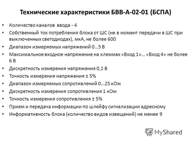 Технические характеристики БВВ-А-02-01 (БСПА) Количество каналов ввода - 4 Собственный ток потребления блока от ШС (не в момент передачи в ШС при выключенных светодиодах), мкА, не более 600 Диапазон измеряемых напряжений 0…5 В Максимальное входное на