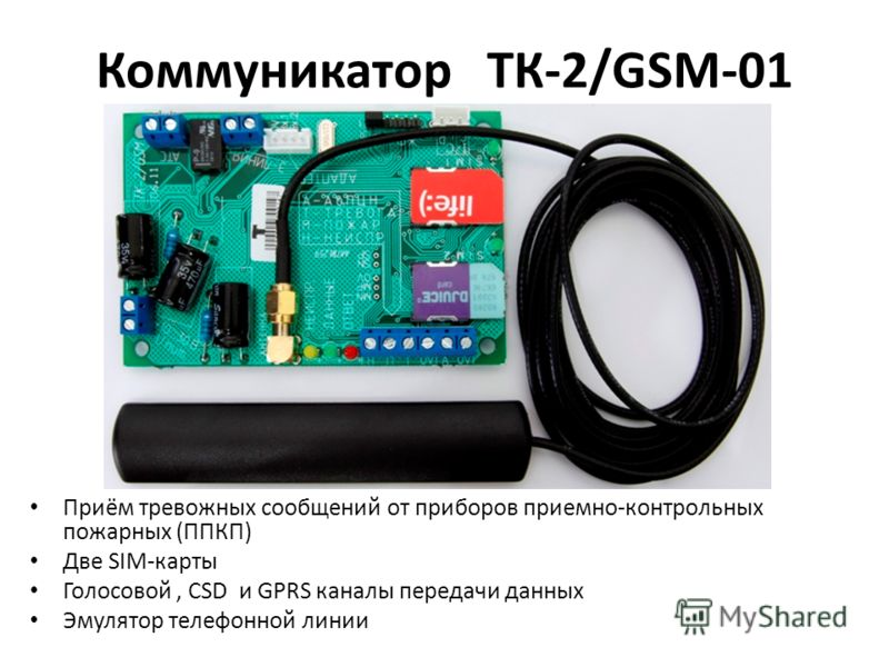 Коммуникатор ТК-2/GSM-01 Приём тревожных сообщений от приборов приемно-контрольных пожарных (ППКП) Две SIM-карты Голосовой, CSD и GPRS каналы передачи данных Эмулятор телефонной линии