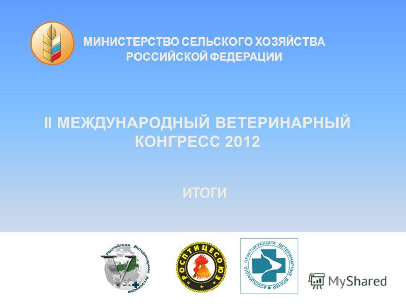 МИНИСТЕРСТВО СЕЛЬСКОГО ХОЗЯЙСТВА РОССИЙСКОЙ ФЕДЕРАЦИИ II МЕЖДУНАРОДНЫЙ ВЕТЕРИНАРНЫЙ КОНГРЕСС 2012 ИТОГИ