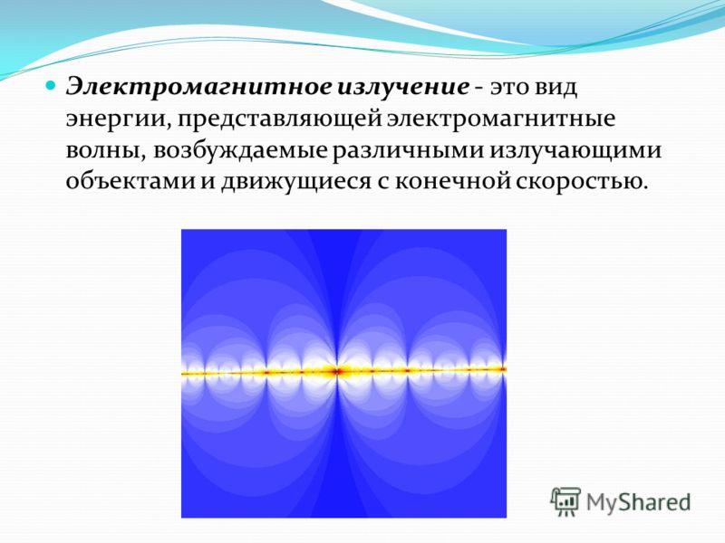 Электромагнитное излучение - это вид энергии, представляющей электромагнитные волны, возбуждаемые различными излучающими объектами и движущиеся с конечной скоростью.