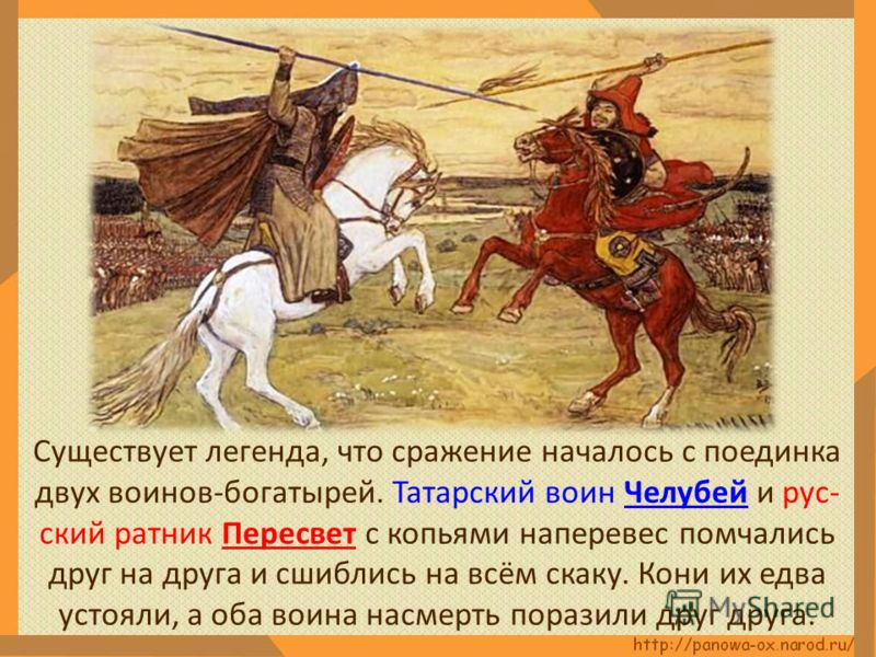 Существует легенда, что сражение началось с поединка двух воинов-богатырей. Татарский воин Челубей и рус- ский ратник Пересвет с копьями наперевес помчались друг на друга и сшиблись на всём скаку. Кони их едва устояли, а оба воина насмерть поразили д