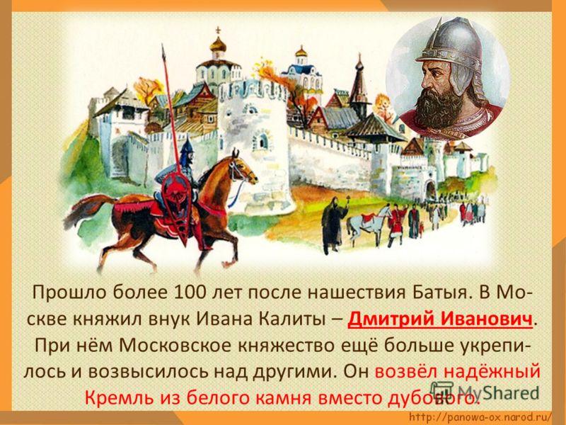 Прошло более 100 лет после нашествия Батыя. В Мо- скве княжил внук Ивана Калиты – Дмитрий Иванович. При нём Московское княжество ещё больше укрепи- лось и возвысилось над другими. Он возвёл надёжный Кремль из белого камня вместо дубового.