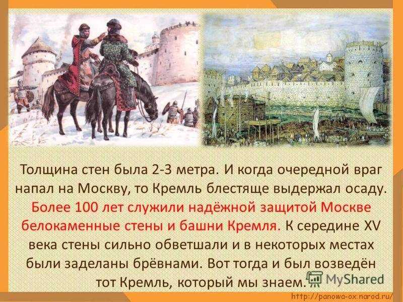 Толщина стен была 2-3 метра. И когда очередной враг напал на Москву, то Кремль блестяще выдержал осаду. Более 100 лет служили надёжной защитой Москве белокаменные стены и башни Кремля. К середине XV века стены сильно обветшали и в некоторых местах бы