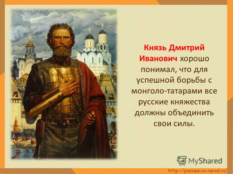 Князь Дмитрий Иванович хорошо понимал, что для успешной борьбы с монголо-татарами все русские княжества должны объединить свои силы.