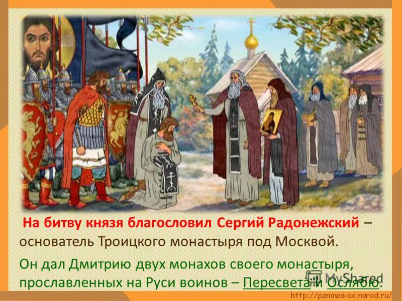 На битву князя благословил Сергий Радонежский – основатель Троицкого монастыря под Москвой. Он дал Дмитрию двух монахов своего монастыря, прославленных на Руси воинов – Пересвета и Ослябю.