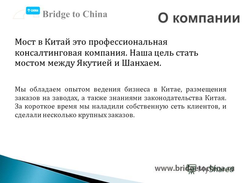 Мост в Китай это профессиональная консалтинговая компания. Наша цель стать мостом между Якутией и Шанхаем. Мы обладаем опытом ведения бизнеса в Китае, размещения заказов на заводах, а также знаниями законодательства Китая. За короткое время мы налади