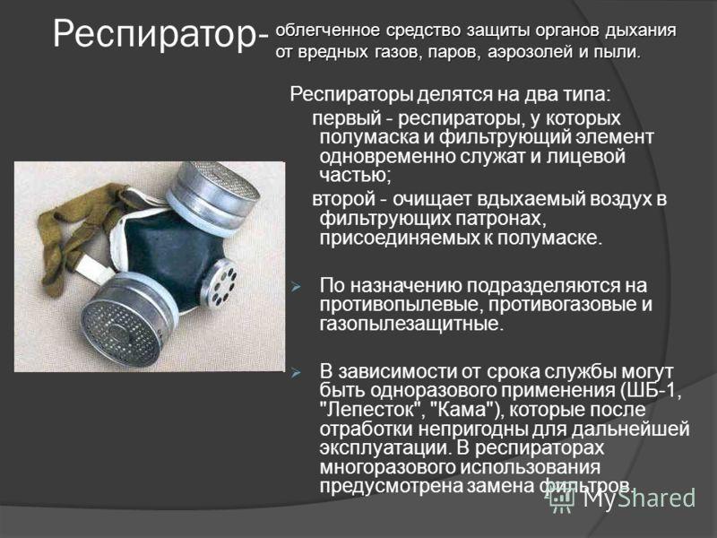 Респиратор- Респираторы делятся на два типа: первый - респираторы, у которых полумаска и фильтрующий элемент одновременно служат и лицевой частью; второй - очищает вдыхаемый воздух в фильтрующих патронах, присоединяемых к полумаске. По назначению под