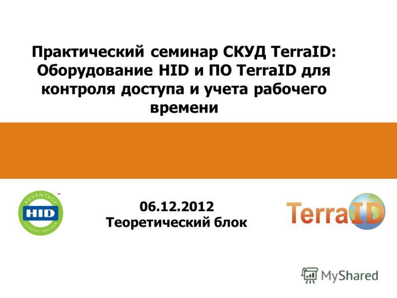 Практический семинар СКУД TerraID: Оборудование HID и ПО TerraID для контроля доступа и учета рабочего времени 06.12.2012 Теоретический блок