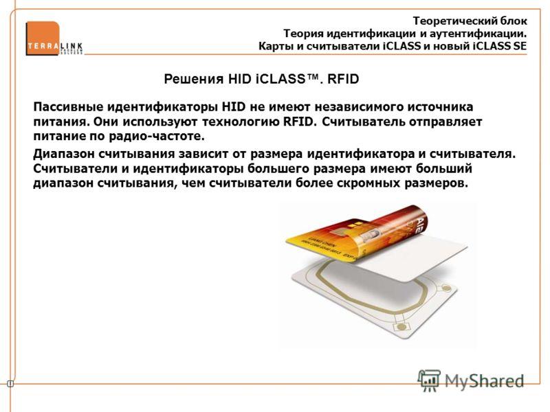 Теоретический блок Теория идентификации и аутентификации. Карты и считыватели iCLASS и новый iCLASS SE Пассивные идентификаторы HID не имеют независимого источника питания. Они используют технологию RFID. Считыватель отправляет питание по радио-часто