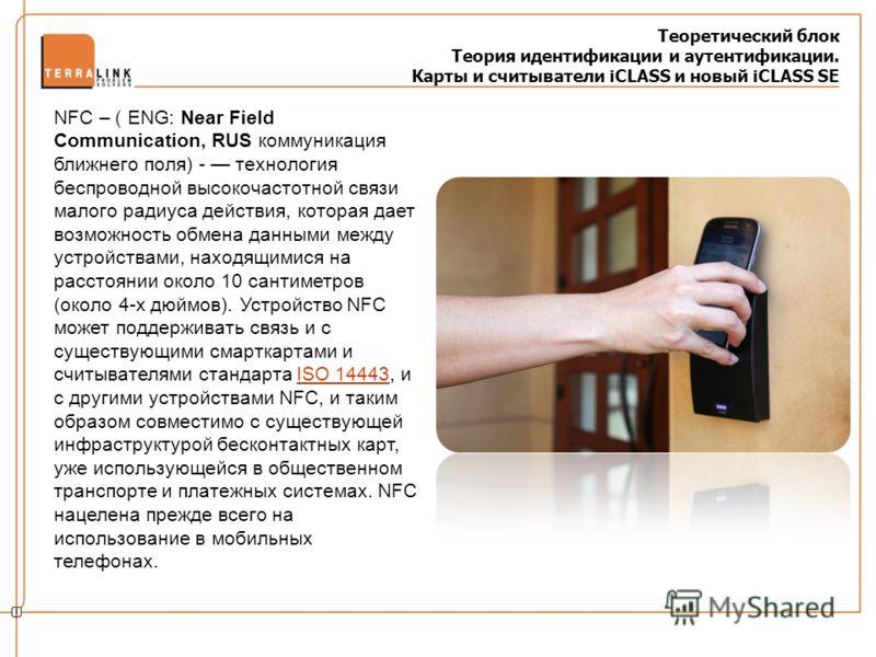 Теоретический блок Теория идентификации и аутентификации. Карты и считыватели iCLASS и новый iCLASS SE NFC – ( ENG: Near Field Communication, RUS коммуникация ближнего поля) - технология беспроводной высокочастотной связи малого радиуса действия, кот