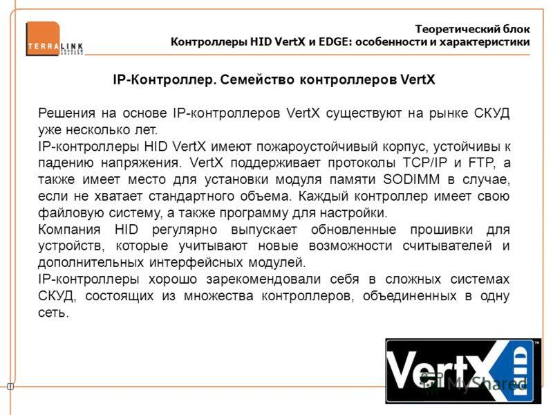 Теоретический блок Контроллеры HID VertX и EDGE: особенности и характеристики IP-Контроллер. Семейство контроллеров VertX Решения на основе IP-контроллеров VertX существуют на рынке СКУД уже несколько лет. IP-контроллеры HID VertX имеют пожароустойчи
