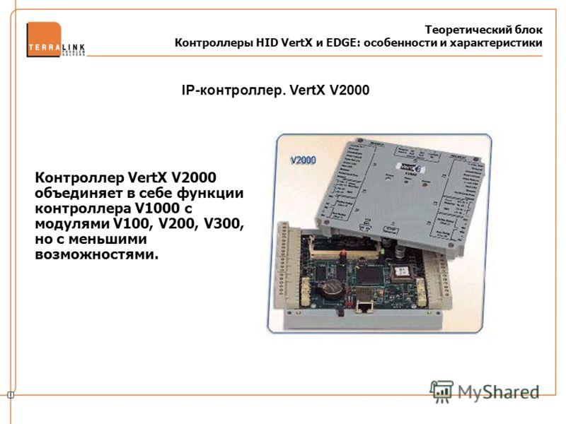 Теоретический блок Контроллеры HID VertX и EDGE: особенности и характеристики Контроллер VertX V2000 объединяет в себе функции контроллера V1000 c модулями V100, V200, V300, но с меньшими возможностями. IP-контроллер. VertX V2000