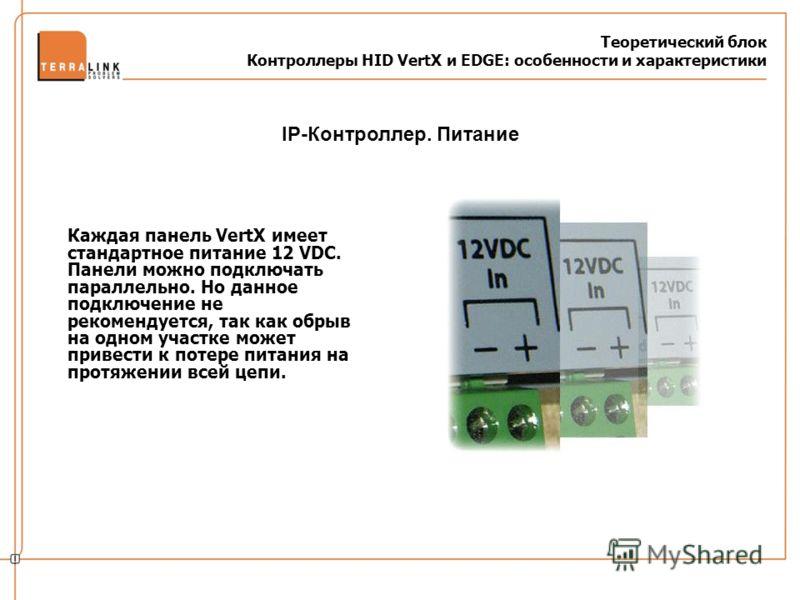 Теоретический блок Контроллеры HID VertX и EDGE: особенности и характеристики Каждая панель VertX имеет стандартное питание 12 VDC. Панели можно подключать параллельно. Но данное подключение не рекомендуется, так как обрыв на одном участке может прив