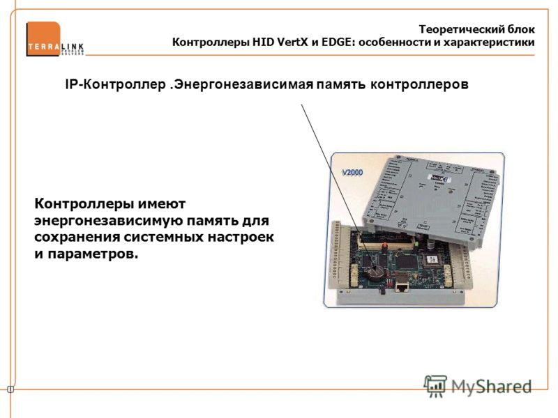 Теоретический блок Контроллеры HID VertX и EDGE: особенности и характеристики Контроллеры имеют энергонезависимую память для сохранения системных настроек и параметров. IP-Контроллер.Энергонезависимая память контроллеров