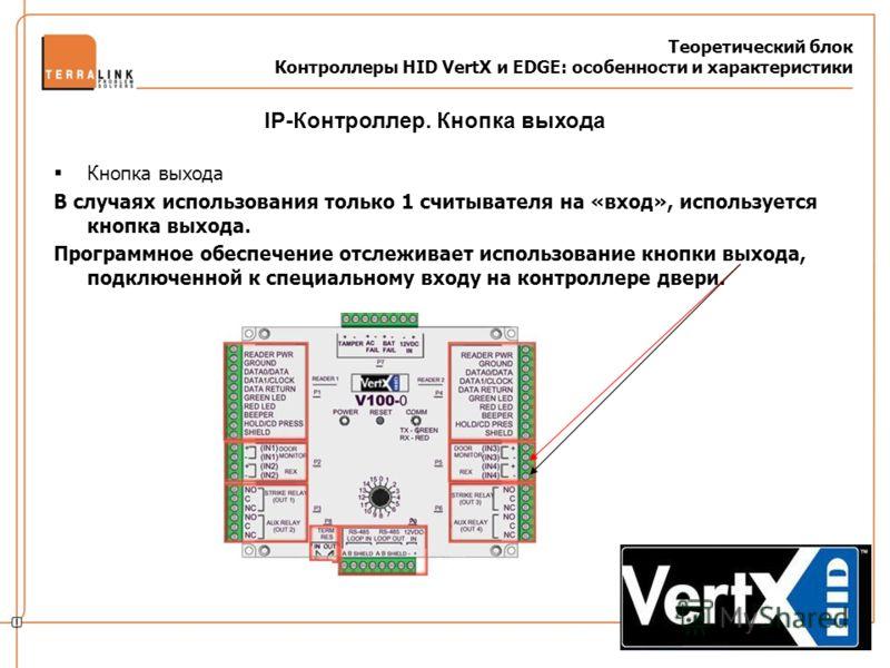 Теоретический блок Контроллеры HID VertX и EDGE: особенности и характеристики Кнопка выхода В случаях использования только 1 считывателя на «вход», используется кнопка выхода. Программное обеспечение отслеживает использование кнопки выхода, подключен