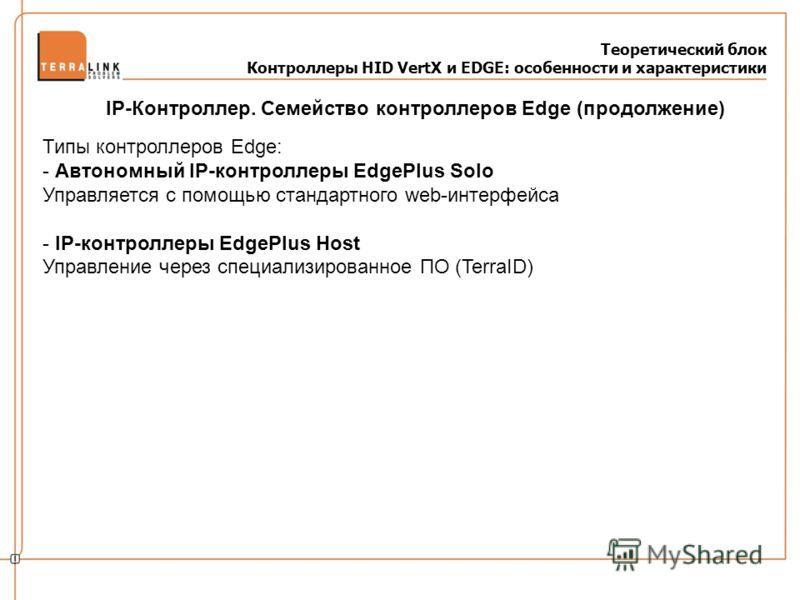 Теоретический блок Контроллеры HID VertX и EDGE: особенности и характеристики Типы контроллеров Edge: - Автономный IP-контроллеры EdgePlus Solo Управляется с помощью стандартного web-интерфейса - IP-контроллеры EdgePlus Host Управление через специали