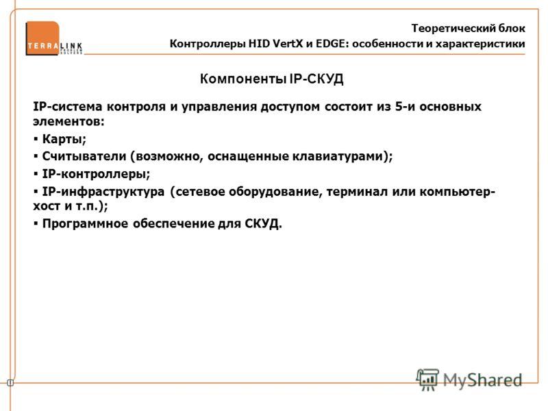 Теоретический блок Контроллеры HID VertX и EDGE: особенности и характеристики IP-система контроля и управления доступом состоит из 5-и основных элементов: Карты; Считыватели (возможно, оснащенные клавиатурами); IP-контроллеры; IP-инфраструктура (сете