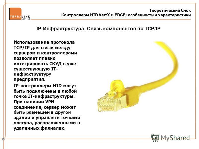 Теоретический блок Контроллеры HID VertX и EDGE: особенности и характеристики Использование протокола TCP/IP для связи между сервером и контроллерами позволяет плавно интегрировать СКУД в уже существующую IT- инфраструктуру предприятия. IP-контроллер