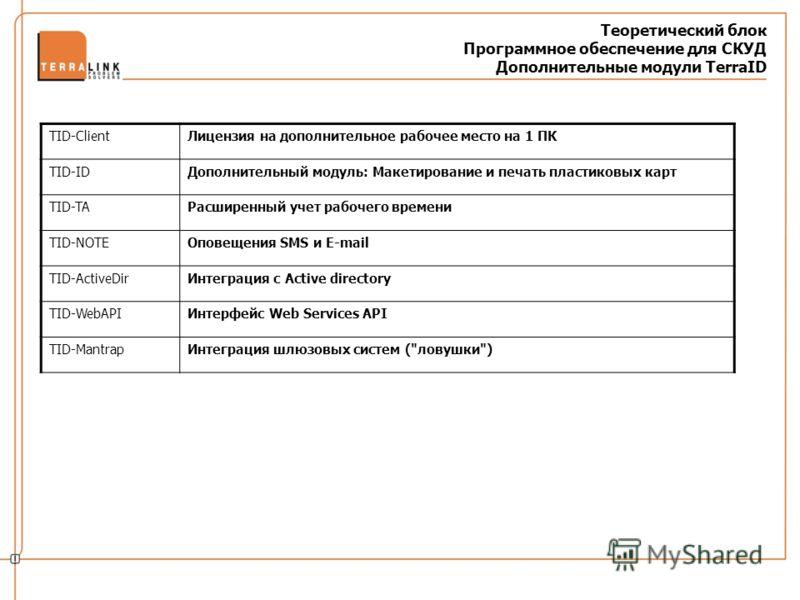 Теоретический блок Программное обеспечение для СКУД Дополнительные модули TerraID TID-ClientЛицензия на дополнительное рабочее место на 1 ПК TID-IDДополнительный модуль: Макетирование и печать пластиковых карт TID-TAРасширенный учет рабочего времени