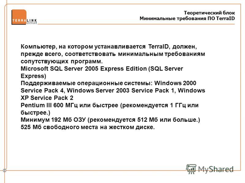 Теоретический блок Минимальные требования ПО TerraID Компьютер, на котором устанавливается TerraID, должен, прежде всего, соответствовать минимальным требованиям сопутствующих программ. Microsoft SQL Server 2005 Express Edition (SQL Server Express) П
