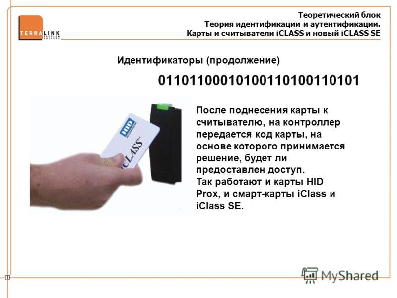 Теоретический блок Теория идентификации и аутентификации. Карты и считыватели iCLASS и новый iCLASS SE После поднесения карты к считывателю, на контроллер передается код карты, на основе которого принимается решение, будет ли предоставлен доступ. Так