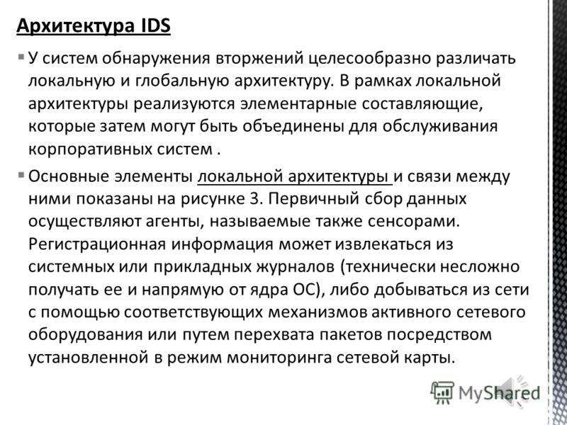 Классифицировать IDS можно также по нескольким параметрам. По способам реагирования различают статические и динамические IDS. Статические средства делают «снимки» (snapshot) среды и осуществляют их анализ, разыскивая уязвимое ПО, ошибки в конфигураци