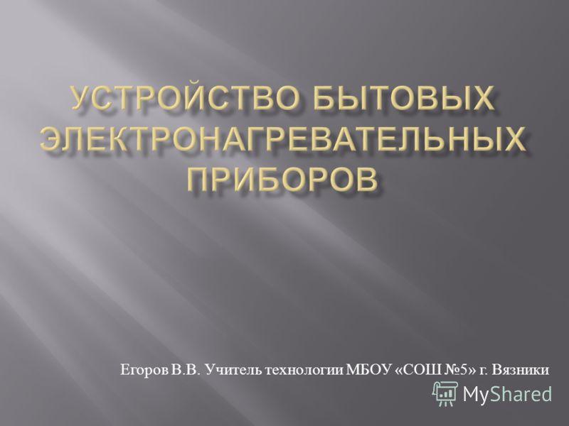 Егоров В. В. Учитель технологии МБОУ « СОШ 5» г. Вязники